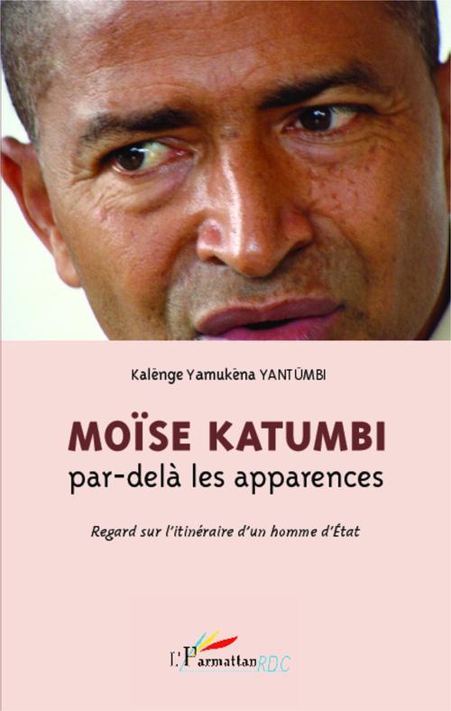Kalenge Yamukena Yantumbi Moïse Katumbi, par-delà les apparences ; regard sur l'itinéraire d'un homme d'état