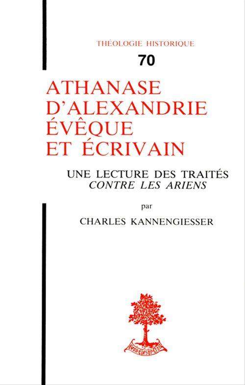 """Charles Kannengiesser Athanase d´Alexandrie, évêque et écrivain - Une lecture des traités """"Contre les Ariens"""""""