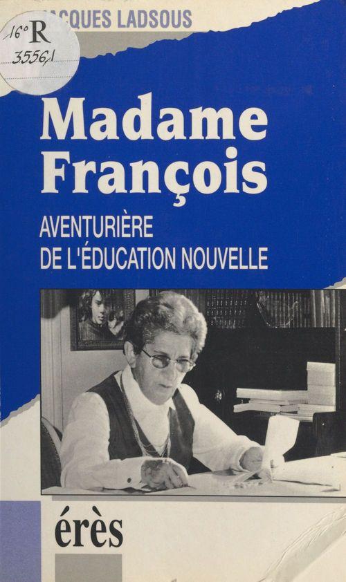 Jacques Ladsous Madame François : aventurière de l'éducation nouvelle