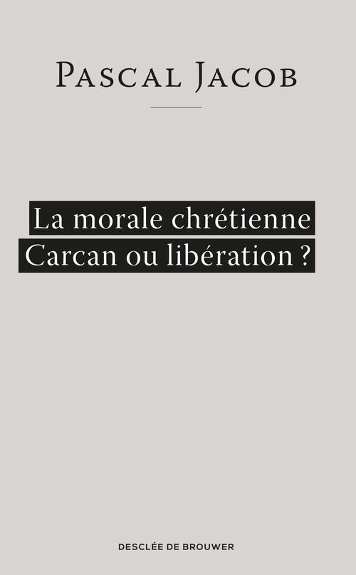 Pascal Jacob La morale chrétienne ? Carcan ou libération