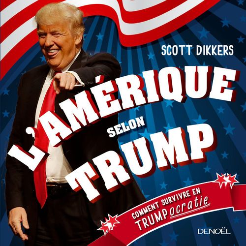 Scott Dikkers L'Amérique selon Trump. Comment survivre en trumpocratie
