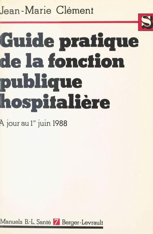 Jean-Marie Clément Guide pratique de la fonction publique hospitalière : Le titre IV commenté, à jour au 1er juin 1988
