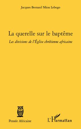 Jacques Bernard Nkoa Lebogo Querelle sur le baptême ; les divisions de l'Eglise chrétienne africaine