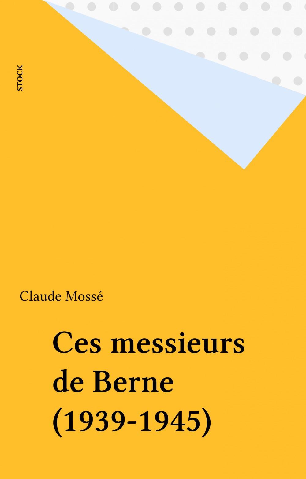 Claude Mossé Ces messieurs de Berne (1939-1945)