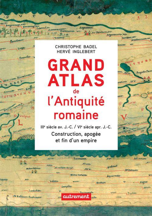 Grand Atlas de l´Antiquité romaine : Construction, apogée et fin d´un empire (IIIe siècle av. J.-C. / VIe siècle apr. J.-C.)