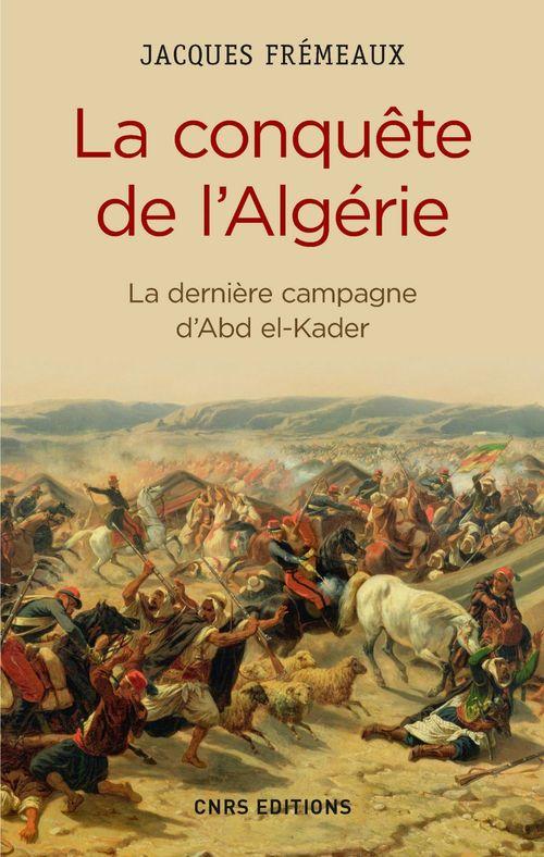 Jacques Frémeaux La Conquête de l'Algérie. De la dernière campagne d'Abd-el-Kader
