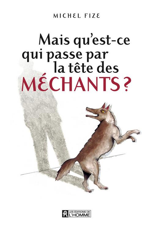 Michel Fize Mais qu'est-ce qui passe par la tête des méchants ?