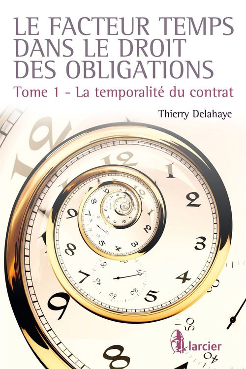 Thierry Delahaye Le facteur temps dans le droit des contrats t.1 ; la temporalité du contrat