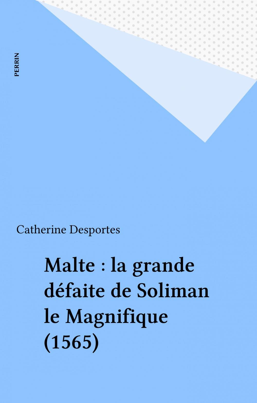 Catherine Desportes Malte : la grande défaite de Soliman le Magnifique (1565)