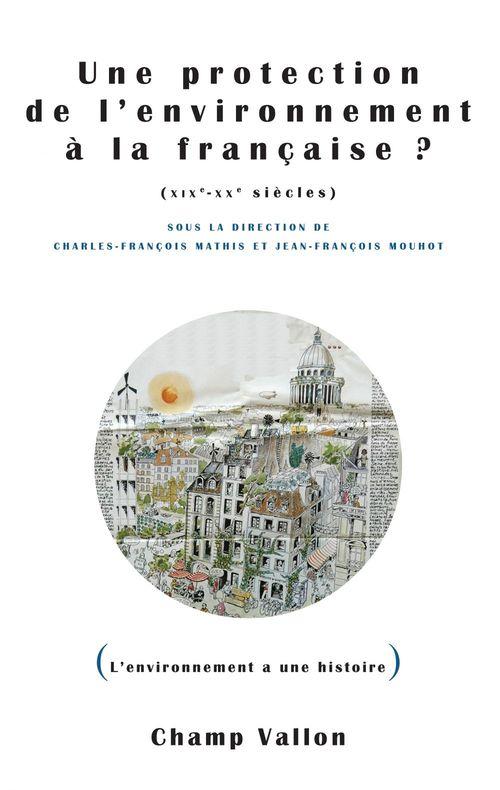 Jean-François MOUHOT Une protection de l'environnement à la française ? (XIXe-XXe siècles)