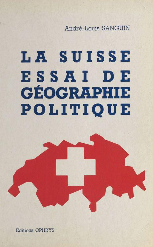 André-Louis Sanguin La Suisse, essai de géographie politique