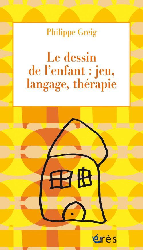 Philippe GREIG Le dessin de l'enfant : jeu, langage, thérapie