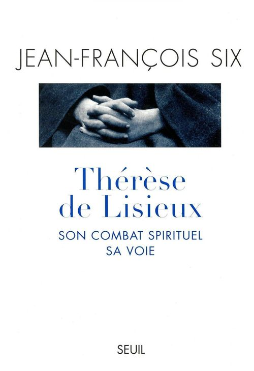 Jean-François Six Thérèse de Lisieux, son combat spirituel, sa voie