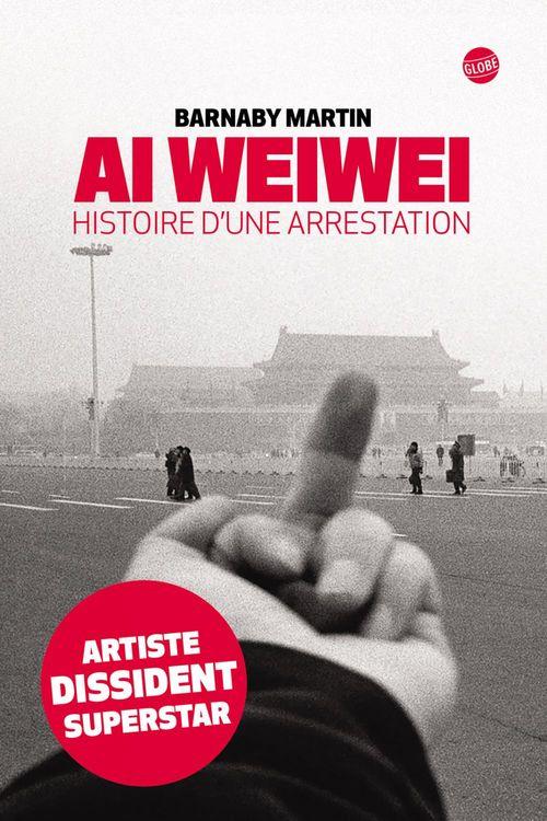 Barnaby Martin Ai Weiwei Histoire d'une arrestation
