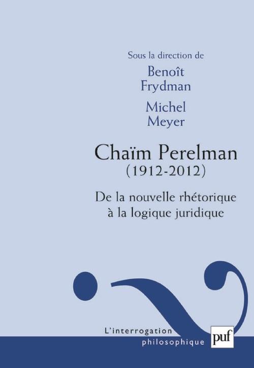 Michel Meyer Chaïm Perelman. De la nouvelle rhétorique à la logique juridique