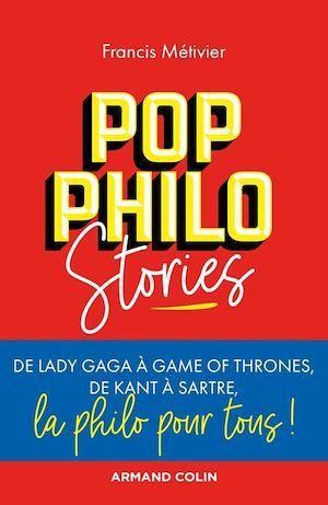 Pop philo stories ; de Lady Gaga à Games of Thrones, de Kant à Sartre, la philo pour tous