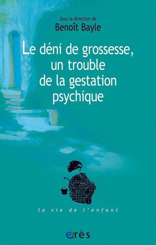 Benoit BAYLE Le déni de grossesse, un trouble de la gestation psychique