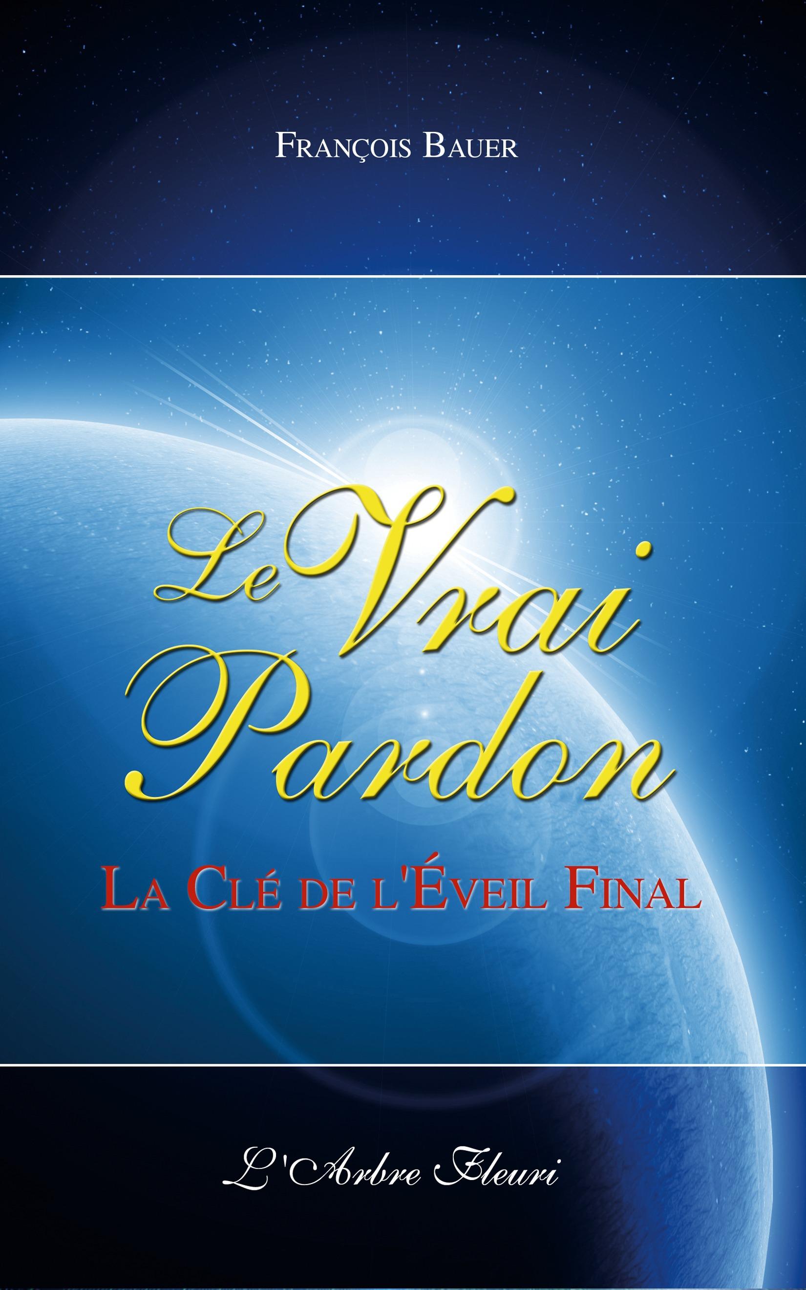 François Bauer Le Vrai Pardon - La clé de l'Eveil final