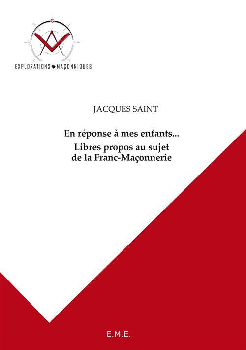 Jacques Saint En réponse à mes enfants... Libres propos au sujet de la Franc-Maçonnerie