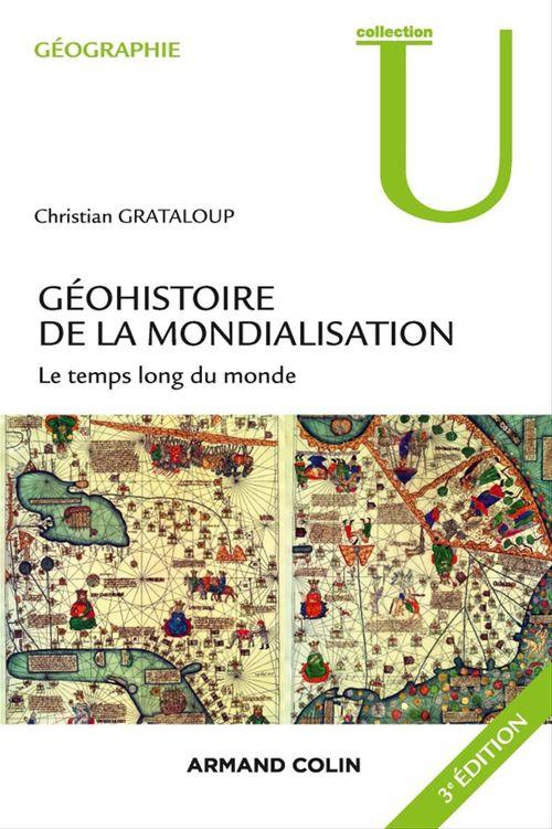 Christian Grataloup Géohistoire de la mondialisation - 3ed - Le temps long du monde. 3e édition.
