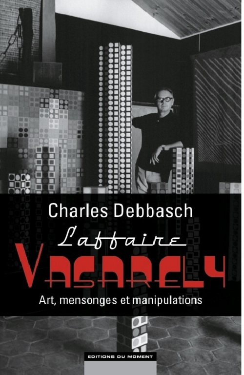 Charles Debbasch L'affaire Vasarely : Art, mensonges et manipulations