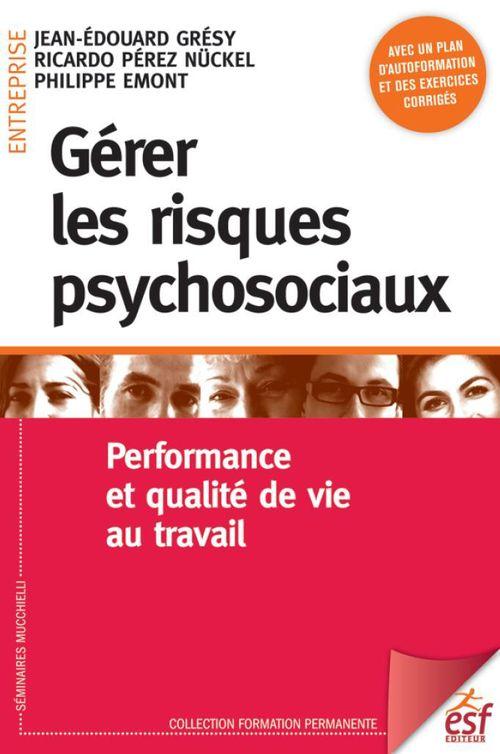 Jean-Édouard GRÉSY Gérer les risques psychosociaux. Performance et qualité de vie au travail