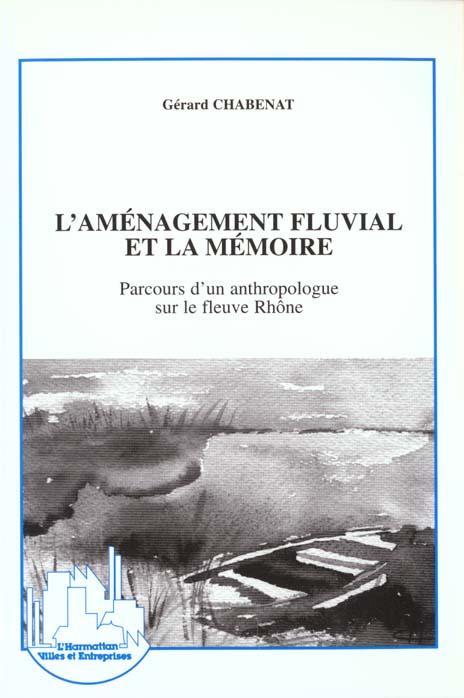 Gerard Chabenat L'aménagement fluvial et la mémoire ; parcours d'un anthropologue sur le fleuve Rhône