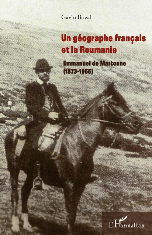Gavin Bowd Un géographe français et la Roumanie : Emmanuel de Martonne (1873-1955)