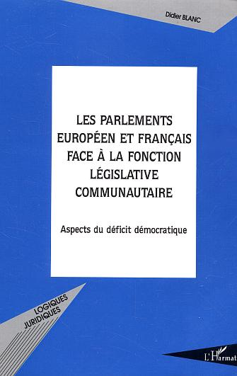 Didier Blanc Les parlements europeen et francais face a la fonction legislative communautaire ; aspects du deficit democratique