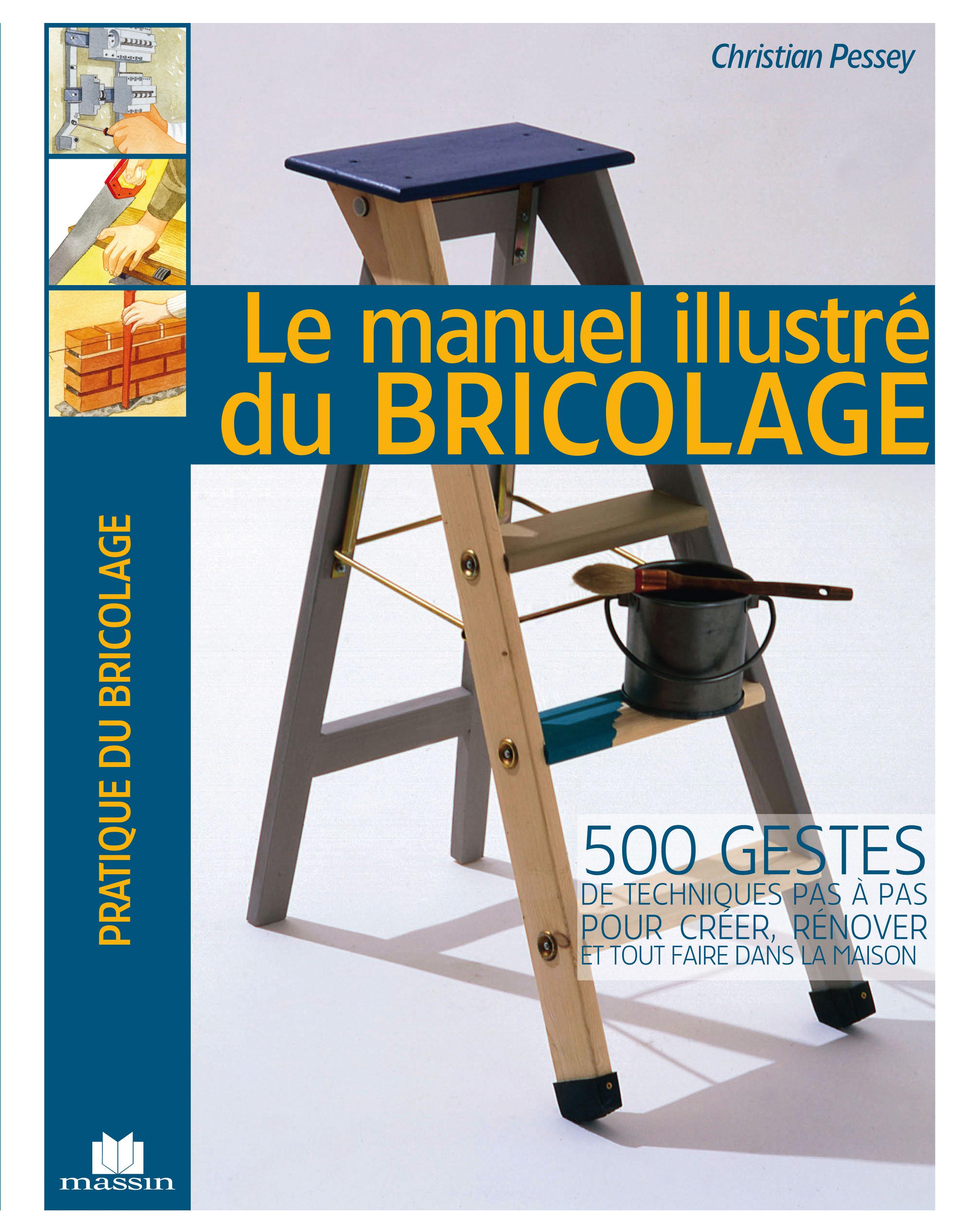 Christian Pessey Le manuel illustré du bricolage ; 500 gestes de techniques pas à pas pour créer, rénover et tout faire dans la maison