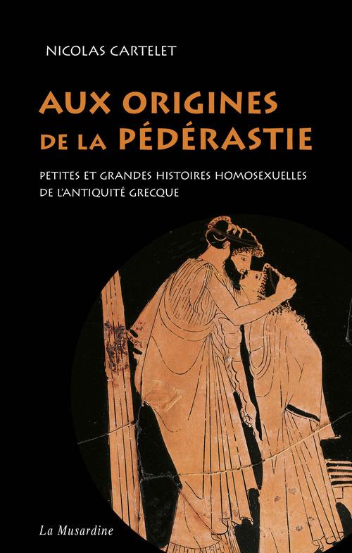 Nicolas Cartelet Aux origines de la pédérastie. Petites et grandes histoires homosexuelles de l'Antiquité grecque