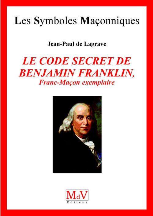 Jean-Paul De Lagrave Le code secret de Benjamin Franklin ; franc-maçon exemplaire