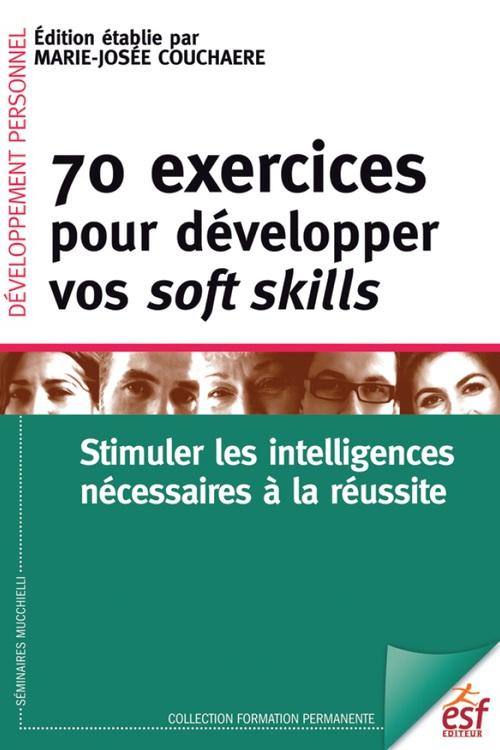 Marie-Josée COUCHAERE 70 exercices pour développer vos soft skills. Stimuler les intelligences nécessaires à la réussite
