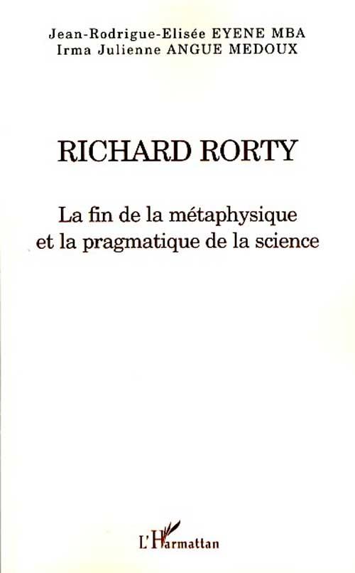 Jean-Rodrigue-Elisee Eyene-Mba Richard Rorty ; la fin de la métaphysique et la pragmatique de la science