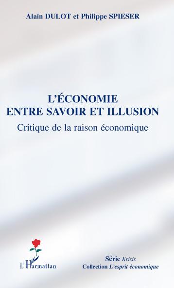 Philippe Spieser Alain Dulot L'économie entre savoir et illusion ; critiqu de la raison économique