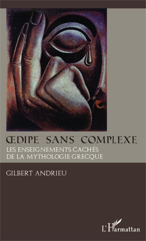 Gilbert Andrieu Oedipe sans complexe ; les enseignements cachés de la mythologie grecque