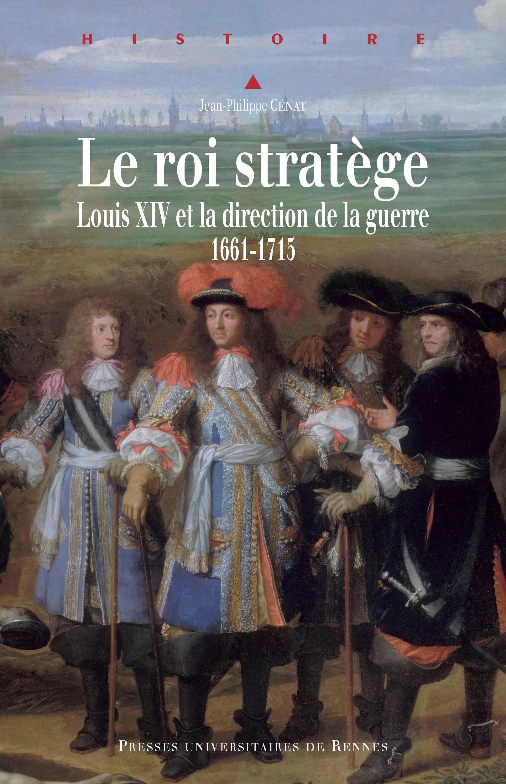 Le roi stratège ; Louis XIV et la direction de la guerre 1661-1715