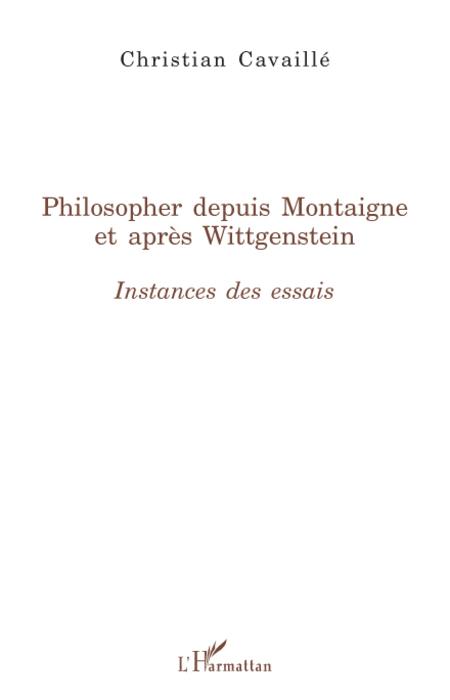 Christian Cavaille Philosopher depuis Montaigne et après Wittgenstein ; instances des essais