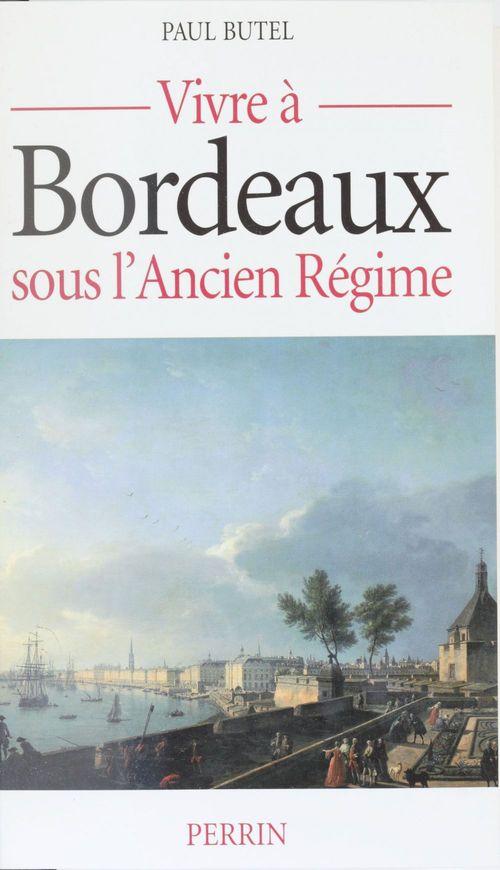 Paul Butel Vivre à Bordeaux sous l'Ancien Régime