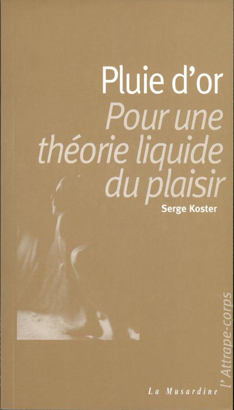 Serge Koster Pluie d'or ; pour une théorie liquide du plaisir