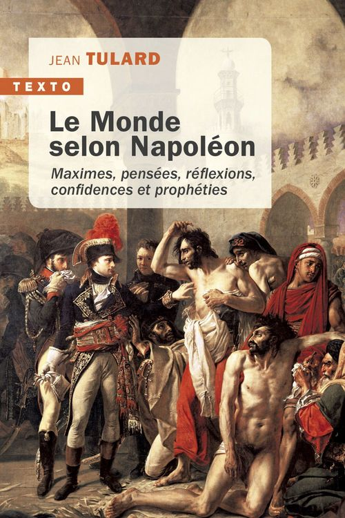Le monde selon Napoléon ; maximes, pensées, réflexions, confidences et prophéties