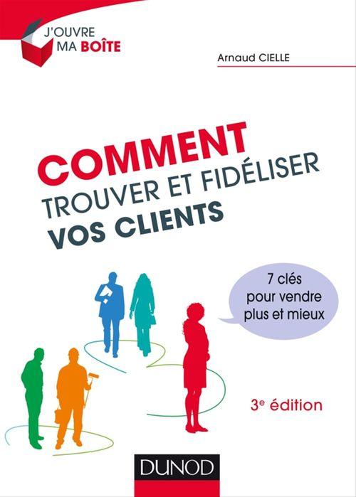Arnaud Cielle Comment trouver et fidéliser vos clients - 3e éd.