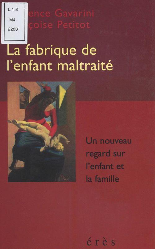 Françoise Petitot La Fabrique de l'enfant maltraité : Un nouveau regard sur l'enfant et la famille