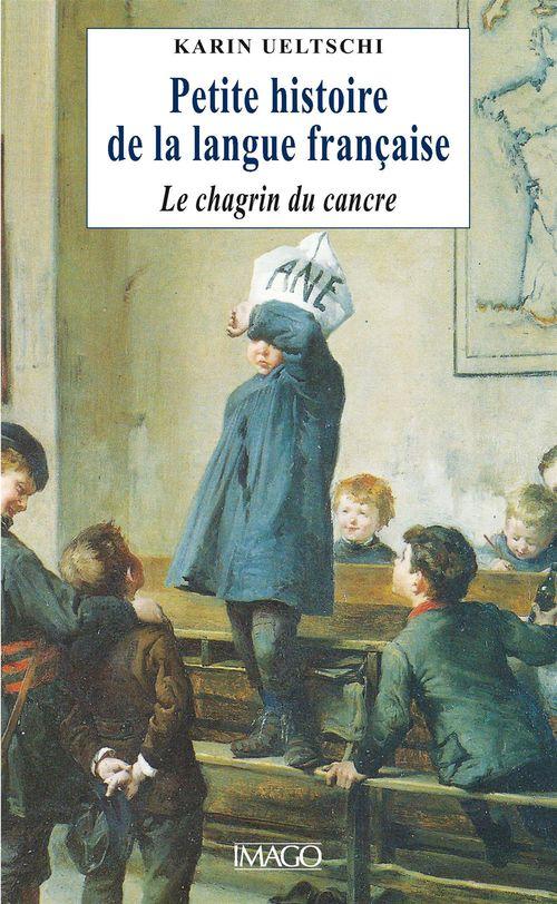 Karin Ueltschi Petite histoire de la langue francaise ou le chagrin du cancre.