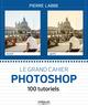 Le grand cahier photoshop ; 100 tutoriels