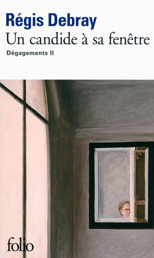 Régis Debray Un candide à sa fenêtre. Dégagements II
