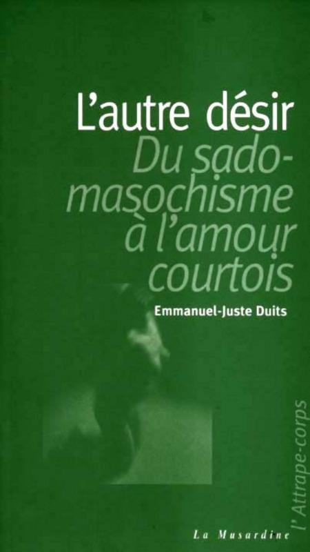 Emmanuel-juste Duits L'autre désir ; du sadomasochisme à l'amour courtois