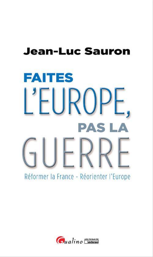 Jean-Luc Sauron Faîtes l'Europe, pas la guerre