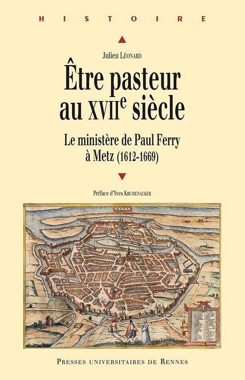 Julien Leonard Être pasteur au XVIIe siècle ; le ministère de Paul Ferry à Metz (1612-1669)