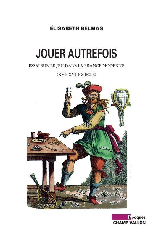 Jouer autrefois ; essai sur le jeu dans la France moderne (XVIe-XVIIIe siècle